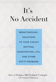 It's No Accident - Breakthrough Solutions to Your Child's Wetting, Constipation, UTIs, and Other Potty Problems ebook by Steve Hodges,Suzanne Schlosberg
