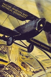 Fascism, Aviation and Mythical Modernity ebook by Dr. Fernando Esposito