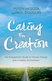 Caring for Creation - The Evangelical's Guide to Climate Change and a Healthy Environment ebook by Paul Douglas, Mitch Hescox