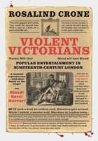 Violent Victorians - Popular entertainment in nineteenth-century London ebook by Rosalind Crone