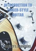 Introduction to Finger-style Guitar ebook by Ashley J. Saunders