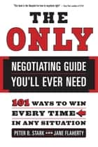 The Only Negotiating Guide You'll Ever Need ebook by Peter B. Stark,Jane Flaherty