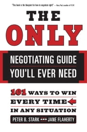 The Only Negotiating Guide You'll Ever Need - 101 Ways to Win Every Time in Any Situation ebook by Peter B. Stark,Jane Flaherty