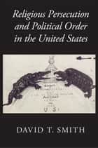 Religious Persecution and Political Order in the United States ebook by David T. Smith