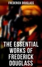 The Essential Works of Frederick Douglass - Collected Works ebook by Frederick Douglass