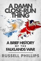 A Damn Close-Run Thing: A Brief History of the Falklands War ebook by Russell Phillips