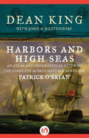 Harbors and High Seas - An Atlas and Geographical Guide to the Complete Aubrey-Maturin Novels of Patrick O'Brian ebook by Dean King,John B. Hattendorf