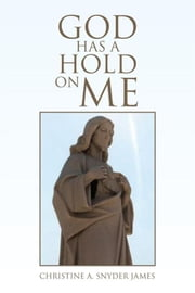 God Has a Hold on Me ebook by Christine A. Snyder James