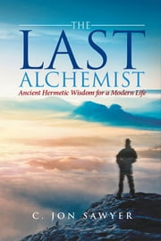 The Last Alchemist - Ancient Hermetic Wisdom for a Modern Life ebook by C. Jon Sawyer