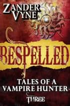 Bespelled: Tales of a Vampire Hunter #3 ebook by Zander Vyne