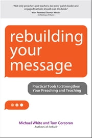 Rebuilding Your Message - Practical Tools to Strengthen Your Preaching and Teaching ebook by Michael White,Tom Corcoran