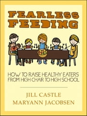 Fearless Feeding - How to Raise Healthy Eaters from High Chair to High School ebook by Jill Castle,Maryann Jacobsen