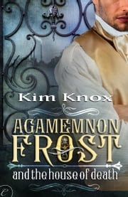 Agamemnon Frost and the House of Death ebook by Kim Knox