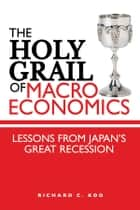The Holy Grail of Macroeconomics - Lessons from Japan's Great Recession ebook by Richard C. Koo