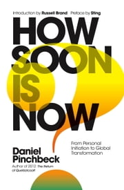 How Soon is Now - From Personal Initiation to Global Transformation ebook by Daniel Pinchbeck,Sting,Russell Brand