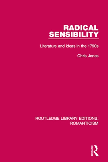 Radical Sensibility - Literature and Ideas in the 1790s ebook by Chris Jones