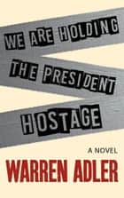 We Are Holding the President Hostage ebook by Warren Adler