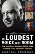 The Loudest Voice in the Room ebook by Gabriel Sherman