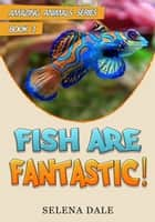 Fish Are Fantastic - Amazing Animals Adventure Series, #3 ebook by Selena Dale