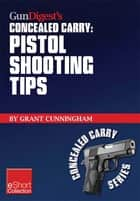 Gun Digest's Pistol Shooting Tips for Concealed Carry Collection eShort - How to shoot a handgun accurately by mastering the double action trigger and clear malfunctions. ebook by Grant Cunningham