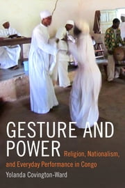Gesture and Power - Religion, Nationalism, and Everyday Performance in Congo ebook by Yolanda Covington-Ward