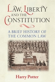 Law, Liberty and the Constitution - A Brief History of the Common Law ebook by Harry Potter