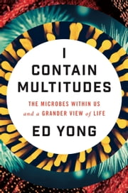 I Contain Multitudes - The Microbes Within Us and a Grander View of Life ebook by Ed Yong