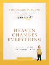 Heaven Changes Everything: Living Every Day with Eternity in Mind - Living Every Day with Eternity in Mind ebook by Todd Burpo,Sonja Burpo