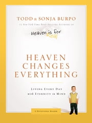 Heaven Changes Everything: Living Every Day with Eternity in Mind - Living Every Day with Eternity in Mind ebook by Todd Burpo, Sonja Burpo