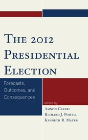 The 2012 Presidential Election - Forecasts, Outcomes, and Consequences ebook by Amnon Cavari,Richard Powell,Kenneth Mayer,Robert S. Erikson,Eric M. Uslaner,David P. Redlawsk,James D. King,James W. Riddlesperger Jr.,Jeffrey E. Cohen,Jon R. Bond,Richard Fleisher