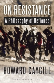 On Resistance - A Philosophy of Defiance ebook by Professor Howard Caygill
