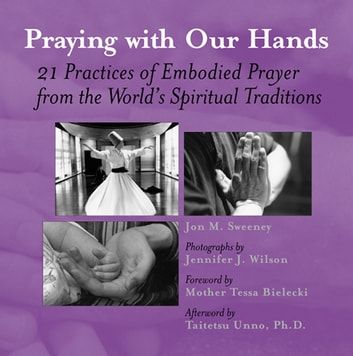 Praying with Our Hands - 21 Practices of Embodied Prayer from the World's Spiritual Traditions ebook by Jon M. Sweeney