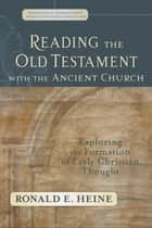 Reading the Old Testament with the Ancient Church (Evangelical Ressourcement) ebook by Ronald E. Heine