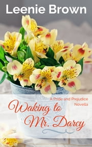 Waking to Mr. Darcy - A Pride and Prejudice Novella ebook by Leenie Brown