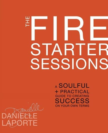 The Fire Starter Sessions - A Soulful + Practical Guide to Creating Success on Your Own Terms ebook by Danielle LaPorte