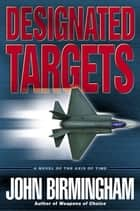 Designated Targets - A Novel of the Axis of Time ebook by John Birmingham