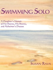Swimming Solo - A Daughter's Memoir of Her Parents, His Parents, and Alzheimer's Disease ebook by Susan Rava