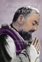 Pray, Hope, And Don't Worry: True Stories of Padre Pio Book II ebook by Diane Allen