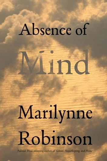 Absence of Mind: The Dispelling of Inwardness from the Modern Myth of the Self ebook by Marilynne Robinson