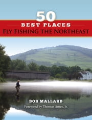 50 Best Places Fly Fishing the Northeast ebook by Bob Mallard