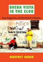 Buena Vista in the Club - Rap, Reggaetón, and Revolution in Havana ebook by Geoffrey Baker, Ronald Radano, Josh Kun
