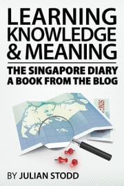 Learning, knowledge and meaning: the Singapore diary - a book from the blog ebook by Julian Stodd