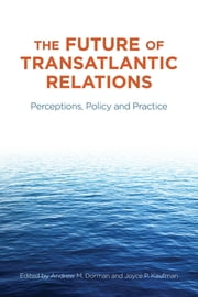 The Future of Transatlantic Relations - Perceptions, Policy and Practice ebook by Andrew Dorman, Joyce P. Kaufman