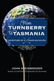 From Turnberry to Tasmania - Adventures of a Traveling Golfer ebook by John Steinbreder