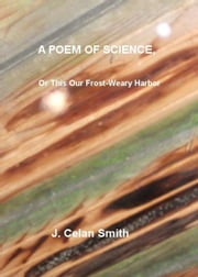 A Poem of Science, Or This Our Frost-Weary Harbor ebook by J. Celan Smith