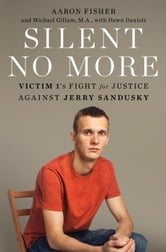 Silent No More - Victim 1's Fight for Justice Against Jerry Sandusky ebook by Aaron Fisher,Michael Gillum,Dawn Daniels