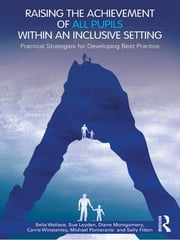 Raising the Achievement of All Pupils Within an Inclusive Setting - Practical Strategies for Developing Best Practice ebook by Belle Wallace,Sue Leyden,Diane Montgomery,Carrie Winstanley,Michael Pomerantz,Sally Fitton