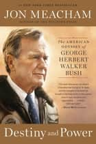 Destiny and Power - The American Odyssey of George Herbert Walker Bush ebook by Jon Meacham