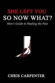 She Left You, So Now What? ebook by Chris Carpenter