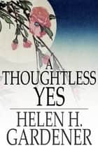 A Thoughtless Yes ebook by Helen H. Gardener